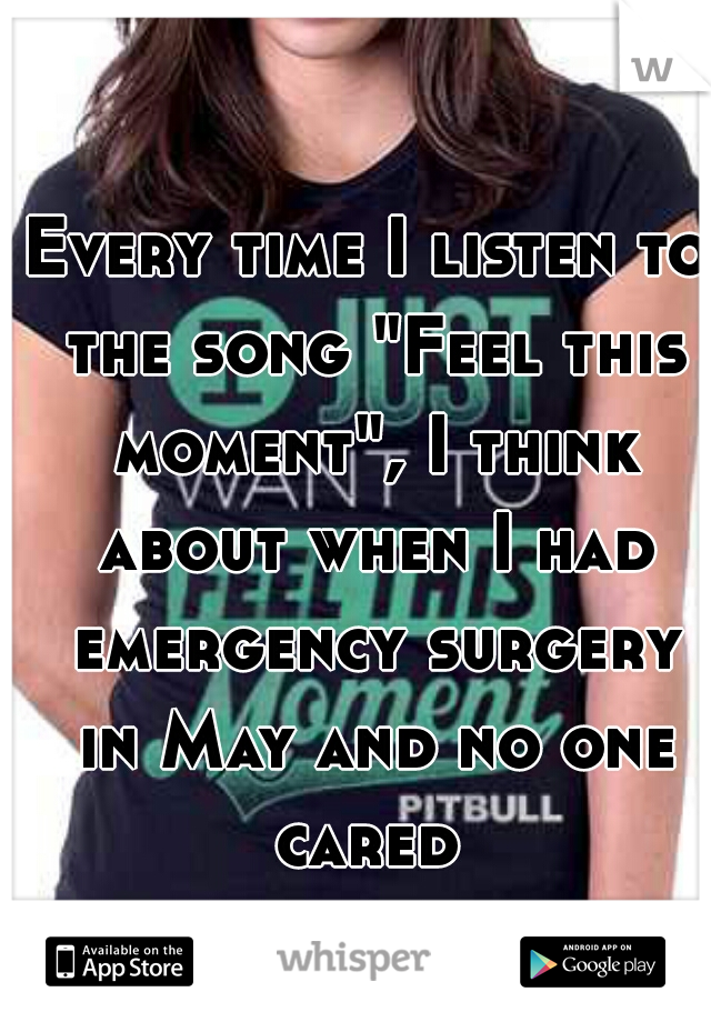 "Every time I listen to the song ""Feel this moment"", I think about when I had emergency surgery in May and no one cared"