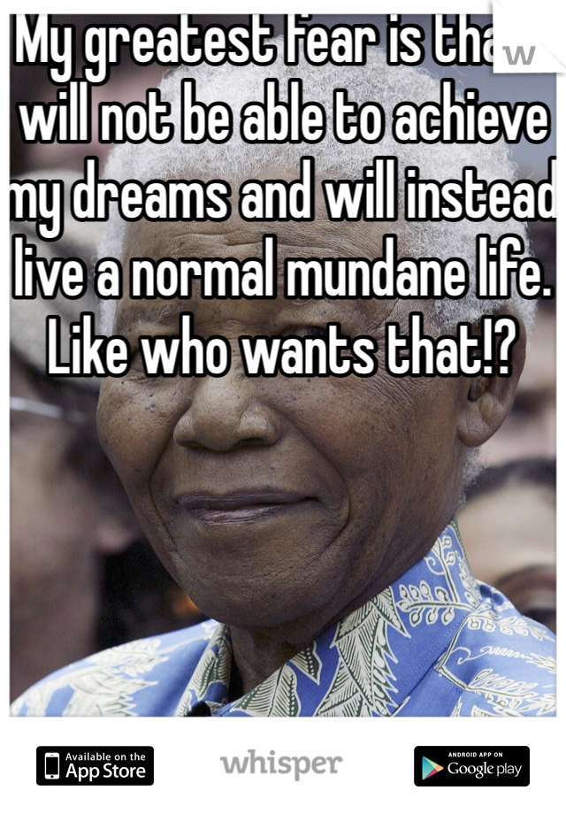 My greatest fear is that I will not be able to achieve my dreams and will instead live a normal mundane life. Like who wants that!?