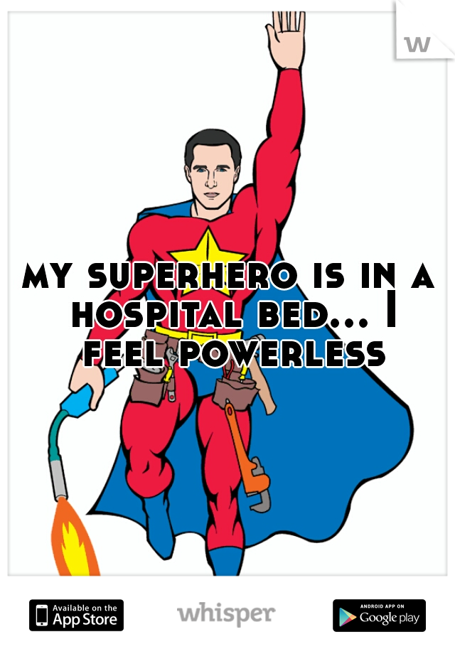 my superhero is in a hospital bed... I feel powerless