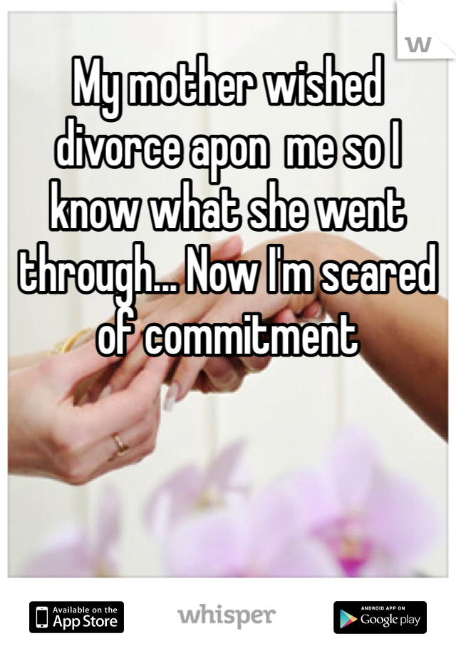 My mother wished divorce apon  me so I know what she went through... Now I'm scared of commitment