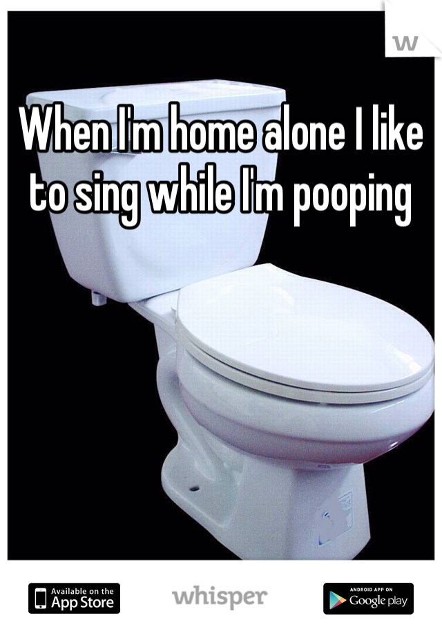 When I'm home alone I like to sing while I'm pooping