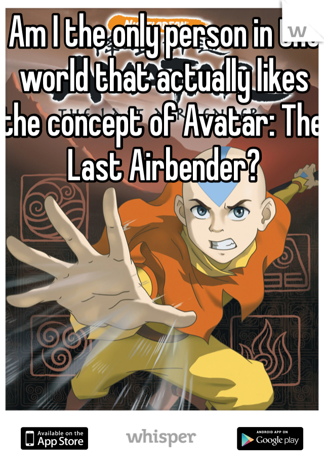 Am I the only person in the world that actually likes the concept of Avatar: The Last Airbender?