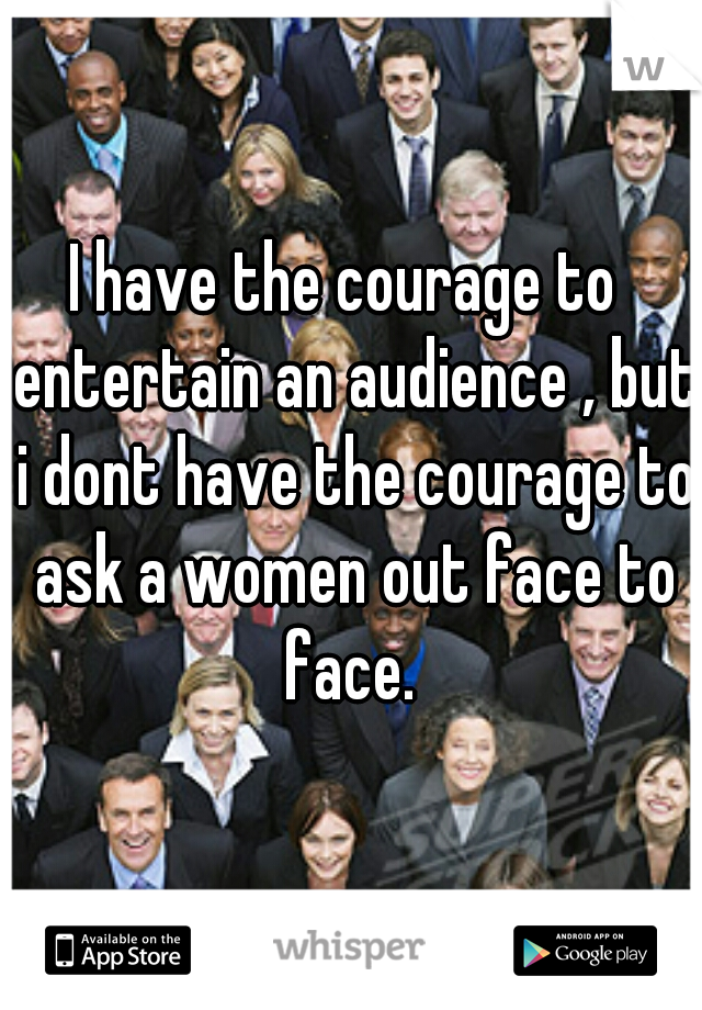 I have the courage to  entertain an audience , but i dont have the courage to ask a women out face to face.