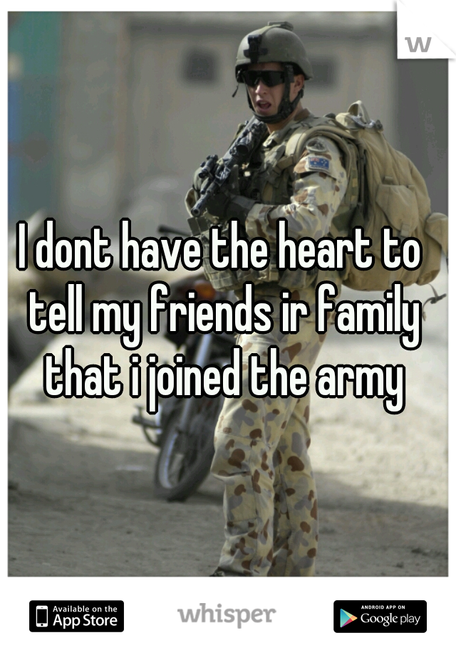 I dont have the heart to tell my friends ir family that i joined the army