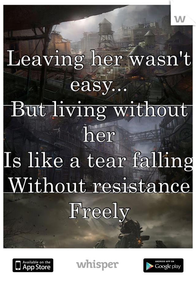 Leaving her wasn't easy... But living without her Is like a tear falling Without resistance Freely