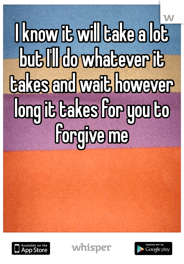 I know it will take a lot but I'll do whatever it takes and wait however long it takes for you to forgive me