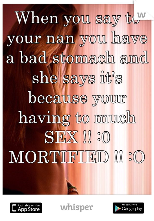 When you say to your nan you have a bad stomach and she says it's because your having to much SEX !! :0 MORTIFIED !! :O