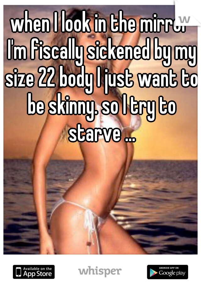 when I look in the mirror I'm fiscally sickened by my size 22 body I just want to be skinny. so I try to starve ...