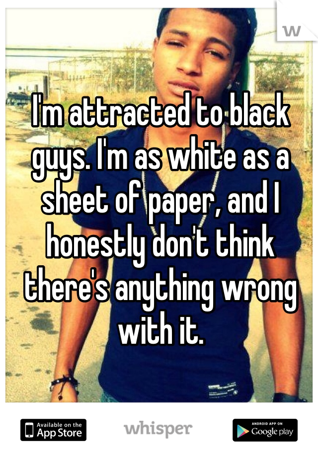 I'm attracted to black guys. I'm as white as a sheet of paper, and I honestly don't think there's anything wrong with it.