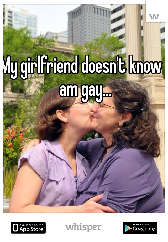 My girlfriend doesn't know I am gay...
