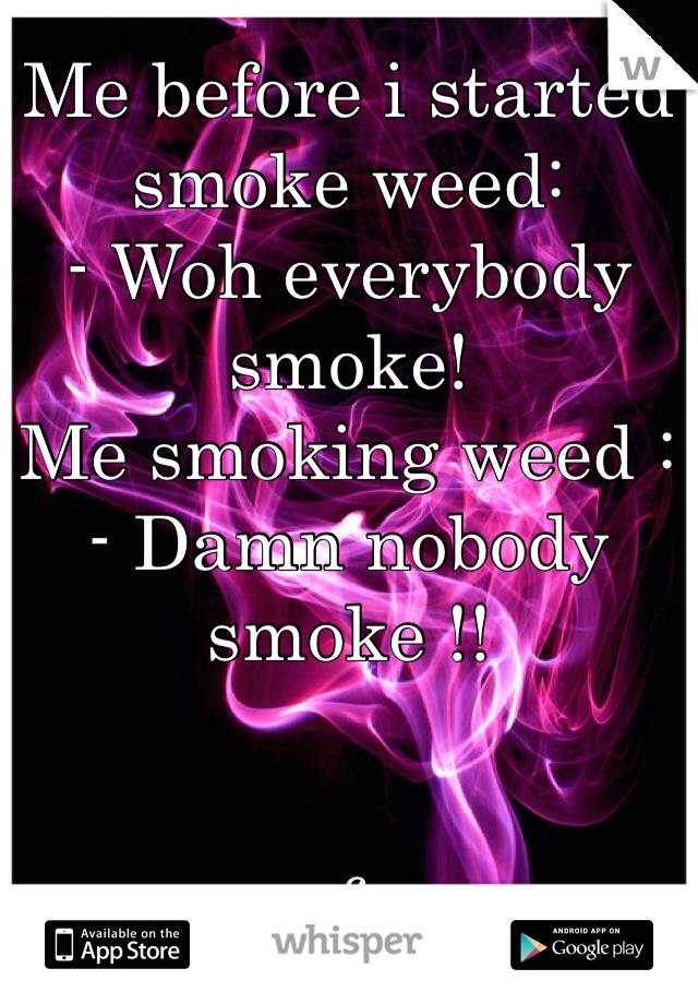 Me before i started smoke weed: - Woh everybody smoke! Me smoking weed : - Damn nobody smoke !!    f