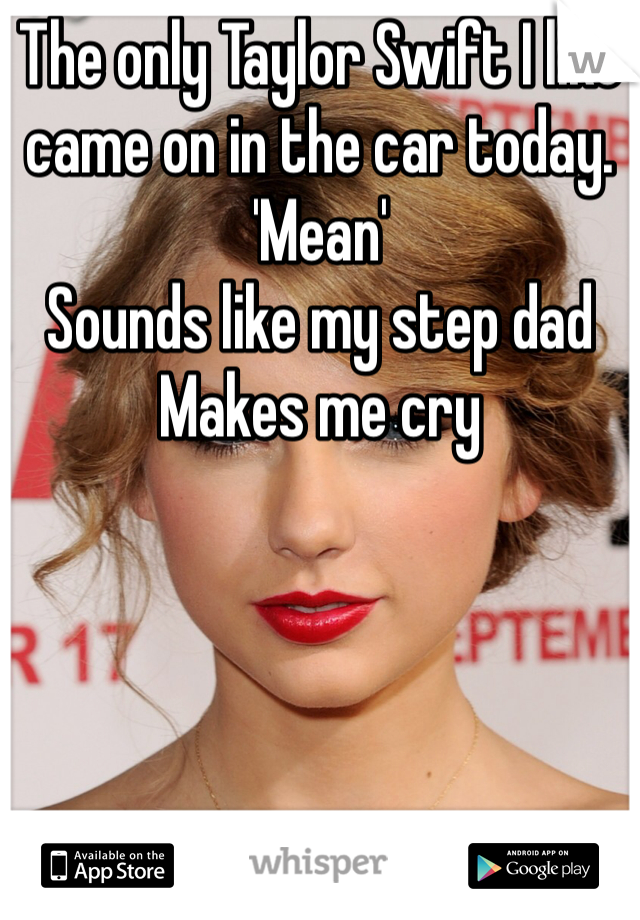 The only Taylor Swift I like came on in the car today. 'Mean' Sounds like my step dad Makes me cry