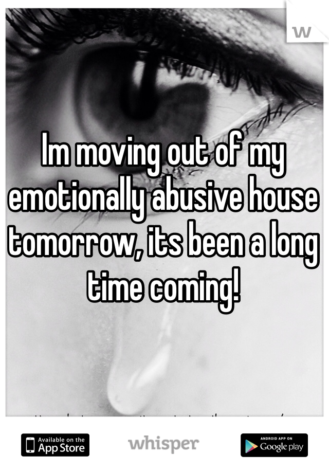 Im moving out of my emotionally abusive house tomorrow, its been a long time coming!