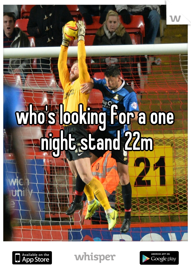 who's looking for a one night stand 22m