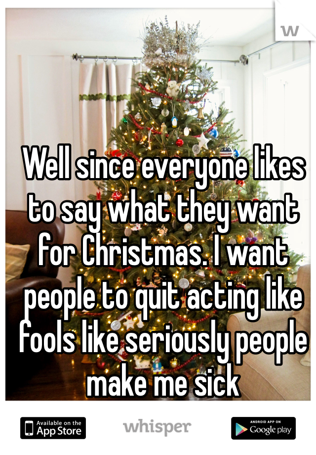 Well since everyone likes to say what they want for Christmas. I want people to quit acting like fools like seriously people make me sick