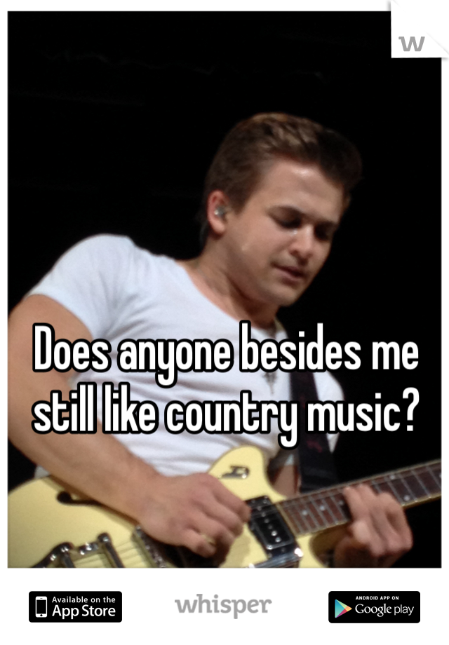 Does anyone besides me still like country music?