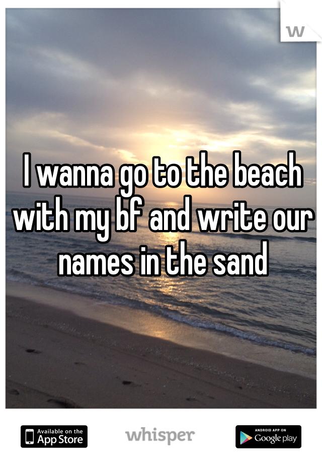 I wanna go to the beach with my bf and write our names in the sand