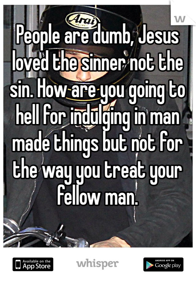 People are dumb, Jesus loved the sinner not the sin. How are you going to hell for indulging in man made things but not for the way you treat your fellow man.