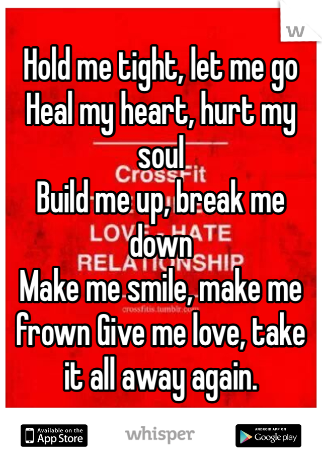 Hold me tight, let me go Heal my heart, hurt my soul Build me up, break me down Make me smile, make me frown Give me love, take it all away again.