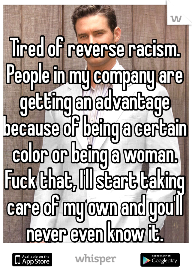 Tired of reverse racism.   People in my company are getting an advantage because of being a certain color or being a woman.  Fuck that, I'll start taking care of my own and you'll never even know it.