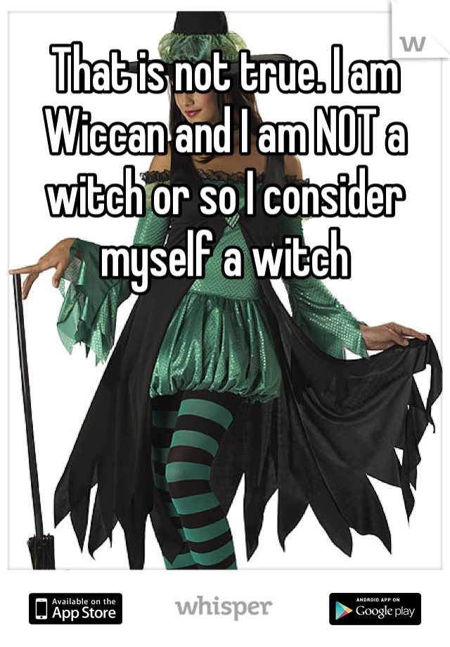 That is not true. I am Wiccan and I am NOT a witch or so I consider myself a witch