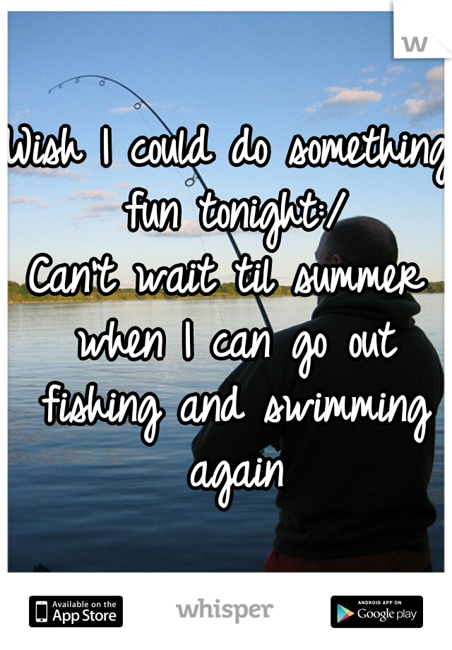 Wish I could do something fun tonight:/ Can't wait til summer when I can go out fishing and swimming again