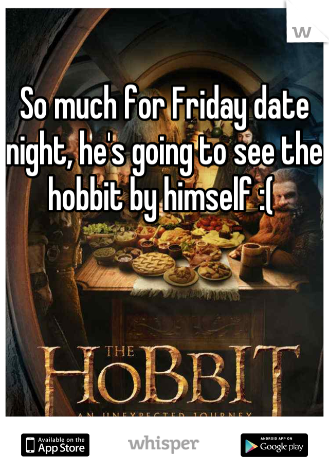 So much for Friday date night, he's going to see the hobbit by himself :(