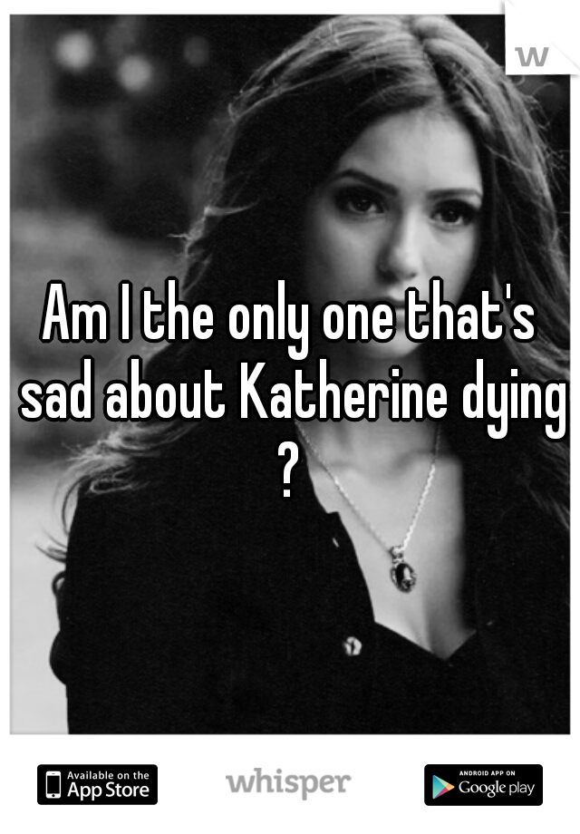 Am I the only one that's sad about Katherine dying ?