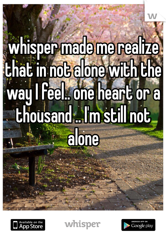 whisper made me realize that in not alone with the way I feel.. one heart or a thousand .. I'm still not alone