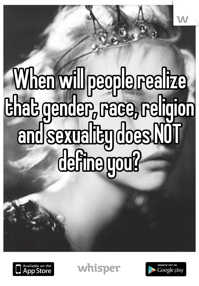 When will people realize that gender, race, religion and sexuality does NOT define you?