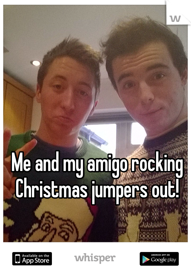 Me and my amigo rocking Christmas jumpers out!