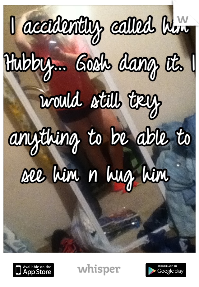 I accidently called him Hubby... Gosh dang it. I would still try anything to be able to see him n hug him