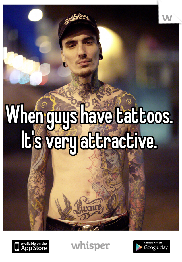 When guys have tattoos. It's very attractive.