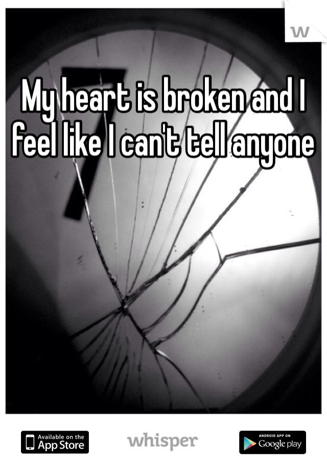 My heart is broken and I feel like I can't tell anyone