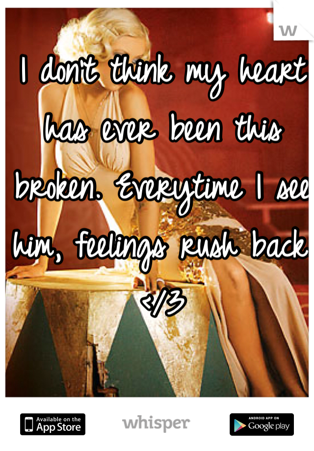 I don't think my heart has ever been this broken. Everytime I see him, feelings rush back. </3