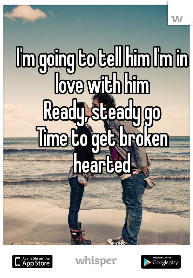 I'm going to tell him I'm in love with him Ready, steady go  Time to get broken hearted