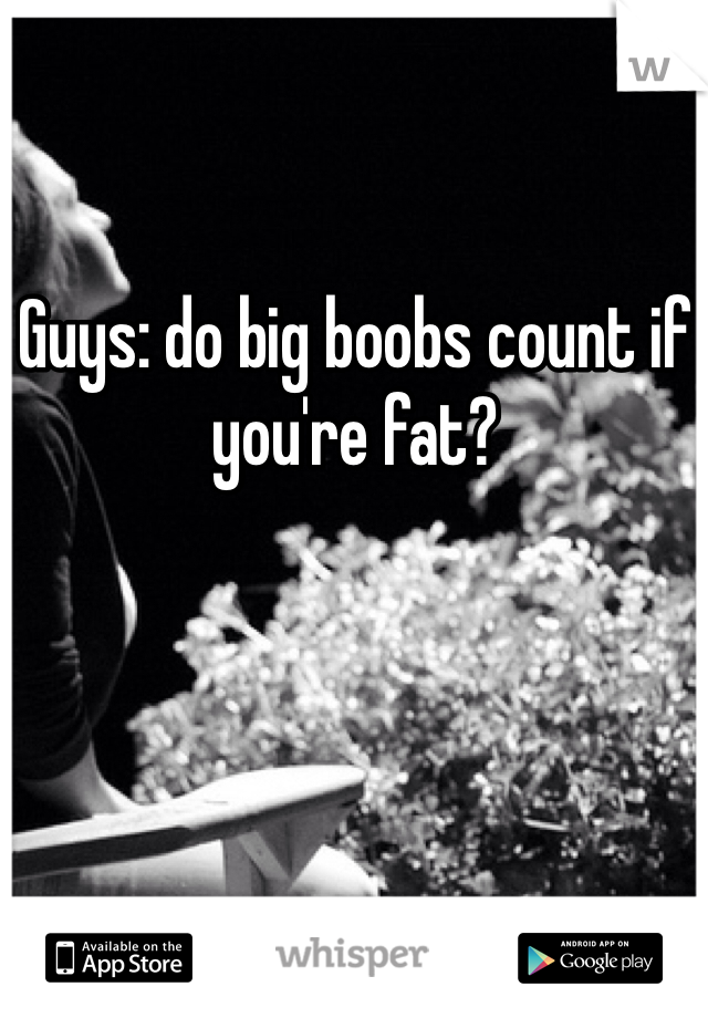 Guys: do big boobs count if you're fat?