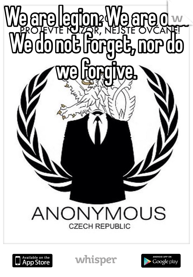 We are legion. We are one. We do not forget, nor do we forgive.