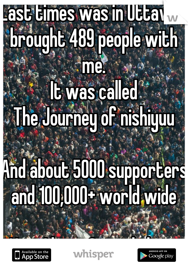 Last times was in Ottawa I brought 489 people with me. It was called  The Journey of nishiyuu  And about 5000 supporters and 100,000+ world wide   Now I have 2 people here with me.  Yeah! ( •_•)/