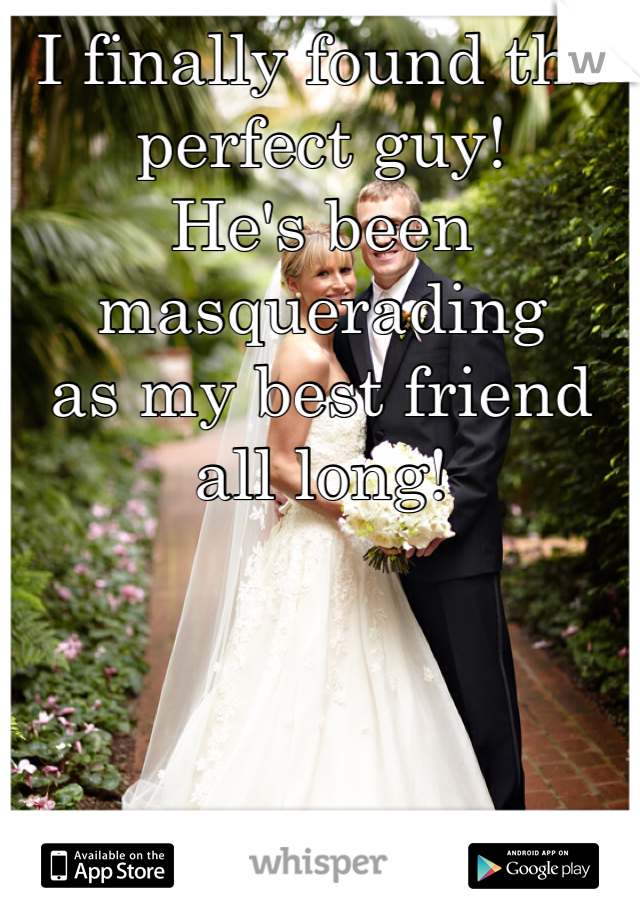 I finally found the perfect guy! He's been masquerading as my best friend all long!