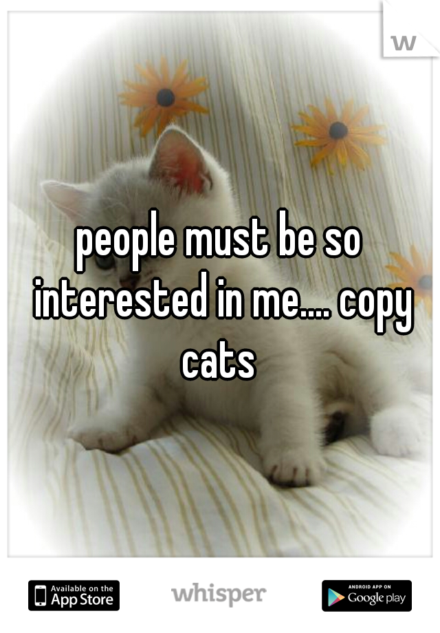 people must be so interested in me.... copy cats