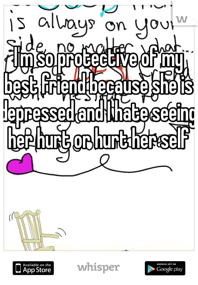 I'm so protective of my best friend because she is depressed and I hate seeing her hurt or hurt her self