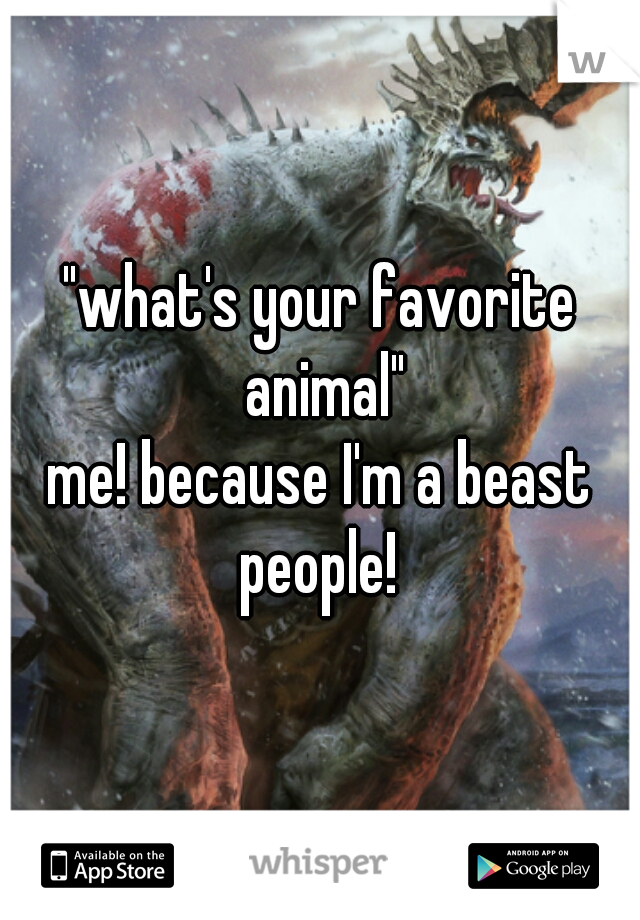"""""""what's your favorite animal""""  me! because I'm a beast people!"""