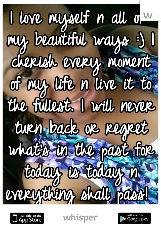I love myself n all of my beautiful ways :) I cherish every moment of my life n live it to the fullest. I will never turn back or regret what's in the past for today is today n everything shall pass!