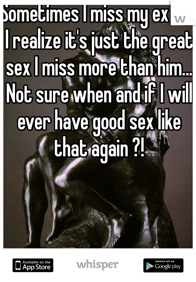 Sometimes I miss my ex but I realize it's just the great sex I miss more than him... Not sure when and if I will ever have good sex like that again ?!
