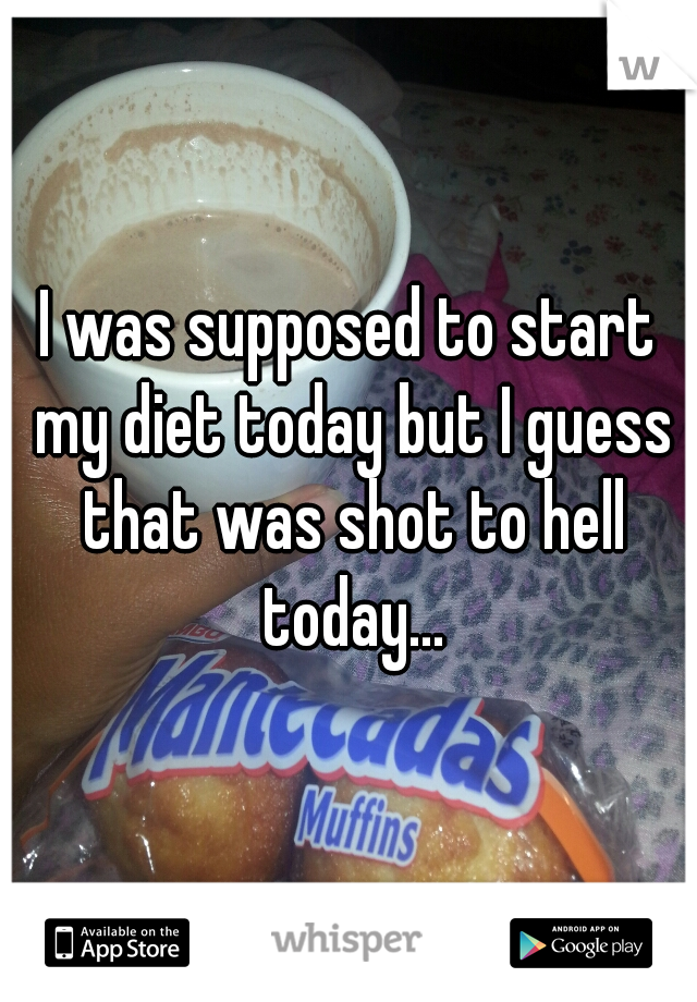 I was supposed to start my diet today but I guess that was shot to hell today...