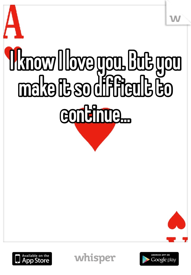 I know I love you. But you make it so difficult to continue...