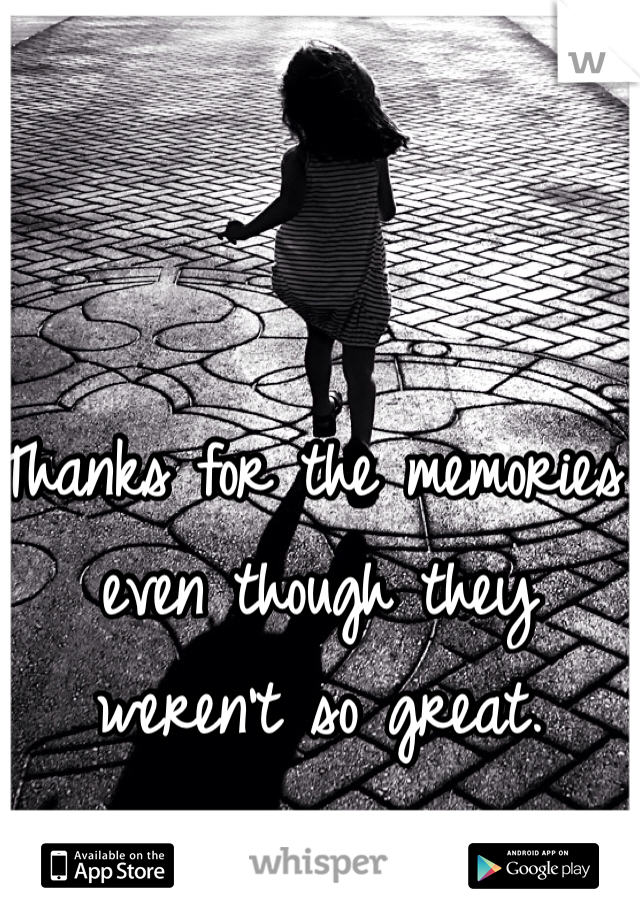 Thanks for the memories even though they weren't so great.