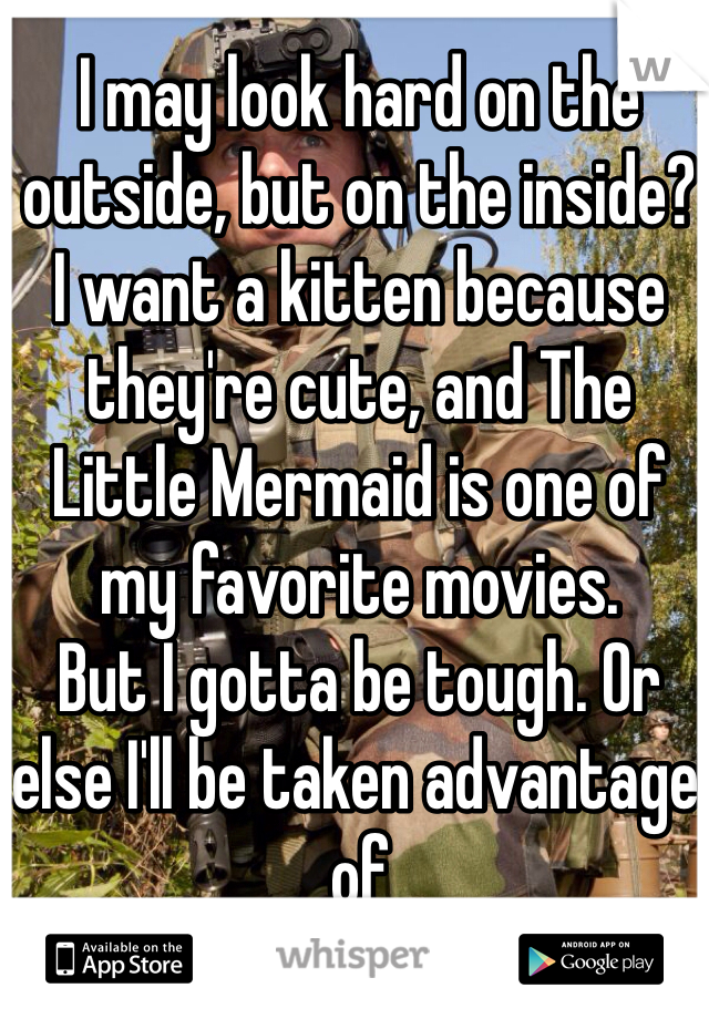 I may look hard on the outside, but on the inside? I want a kitten because they're cute, and The Little Mermaid is one of my favorite movies.  But I gotta be tough. Or else I'll be taken advantage of