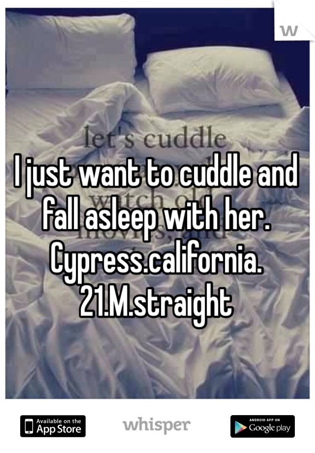I just want to cuddle and fall asleep with her. Cypress.california.21.M.straight